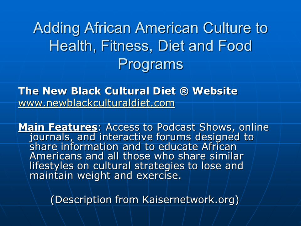Adding African American Culture to Health, Fitness, Diet and Food Programs The New Black Cultural Diet ® Website www.newblackculturaldiet.com Main Features: Access to Podcast Shows, online journals, and interactive forums designed to share information and to educate African Americans and all those who share similar lifestyles on cultural strategies to lose and maintain weight and exercise.