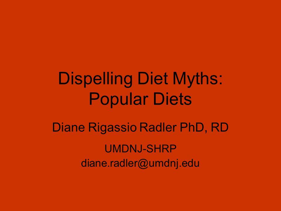 Dispelling Diet Myths: Popular Diets Diane Rigassio Radler PhD, RD UMDNJ-SHRP diane.radler@umdnj.edu
