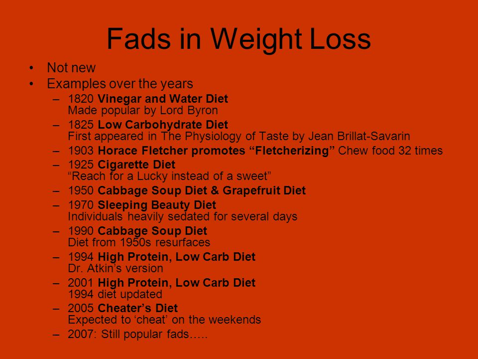 Fads in Weight Loss Not new Examples over the years –1820 Vinegar and Water Diet Made popular by Lord Byron –1825 Low Carbohydrate Diet First appeared