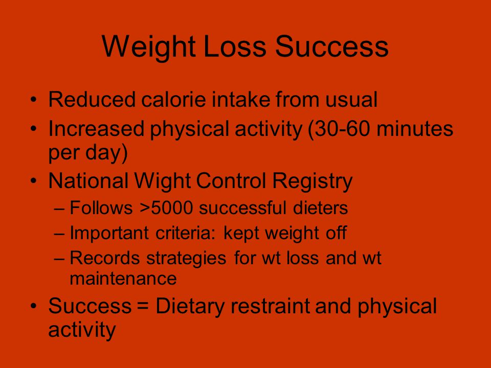 Weight Loss Success Reduced calorie intake from usual Increased physical activity (30-60 minutes per day) National Wight Control Registry –Follows >5000 successful dieters –Important criteria: kept weight off –Records strategies for wt loss and wt maintenance Success = Dietary restraint and physical activity