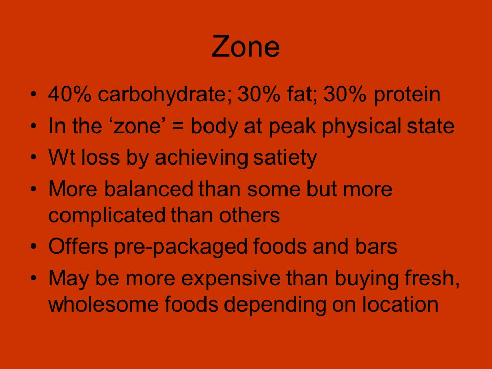 Zone 40% carbohydrate; 30% fat; 30% protein In the zone = body at peak physical state Wt loss by achieving satiety More balanced than some but more complicated than others Offers pre-packaged foods and bars May be more expensive than buying fresh, wholesome foods depending on location