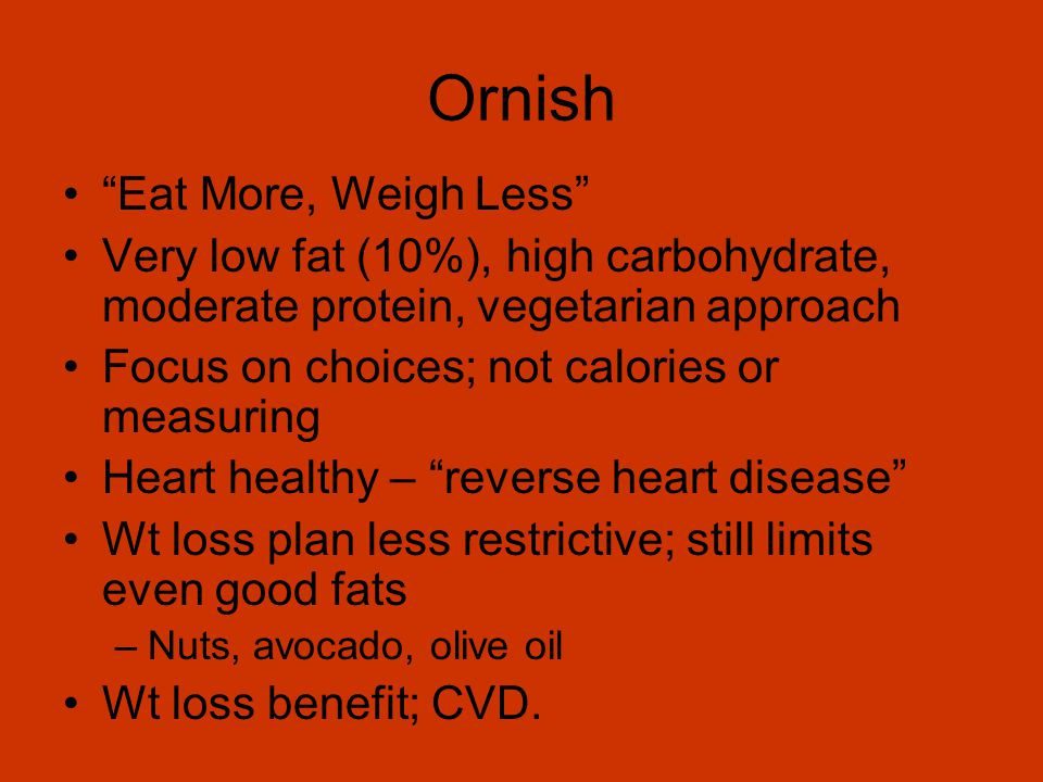 Ornish Eat More, Weigh Less Very low fat (10%), high carbohydrate, moderate protein, vegetarian approach Focus on choices; not calories or measuring Heart healthy – reverse heart disease Wt loss plan less restrictive; still limits even good fats –Nuts, avocado, olive oil Wt loss benefit; CVD.