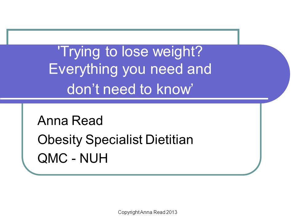 Copyright Anna Read 2013 'Trying to lose weight? Everything you need and dont need to know Anna Read Obesity Specialist Dietitian QMC - NUH