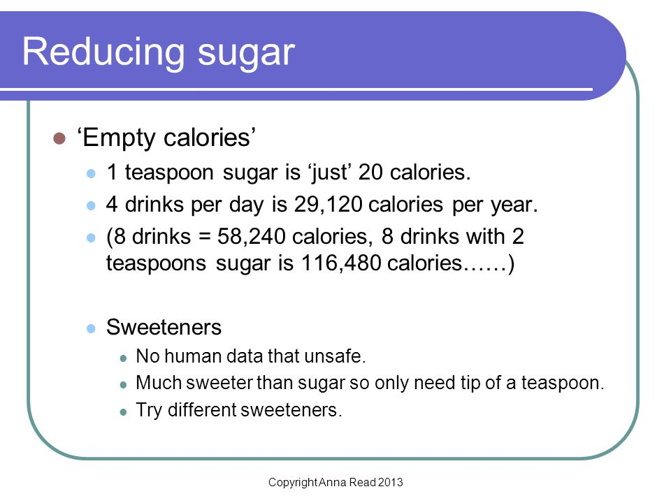 Copyright Anna Read 2013 Reducing sugar Empty calories 1 teaspoon sugar is just 20 calories. 4 drinks per day is 29,120 calories per year. (8 drinks =