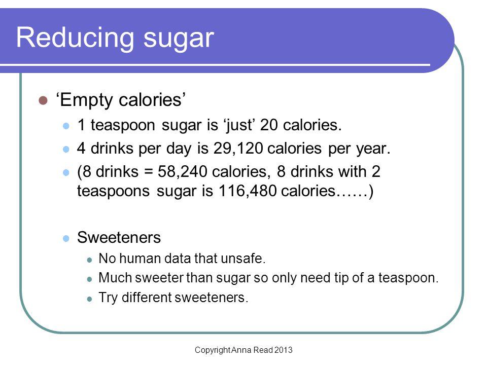 Copyright Anna Read 2013 Reducing sugar Empty calories 1 teaspoon sugar is just 20 calories.