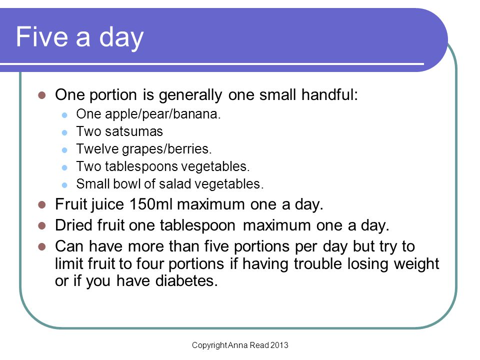 Copyright Anna Read 2013 Five a day One portion is generally one small handful: One apple/pear/banana.