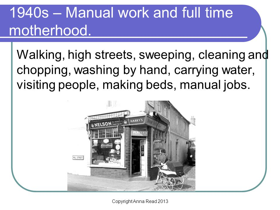 Copyright Anna Read 2013 1940s – Manual work and full time motherhood. Walking, high streets, sweeping, cleaning and chopping, washing by hand, carryi