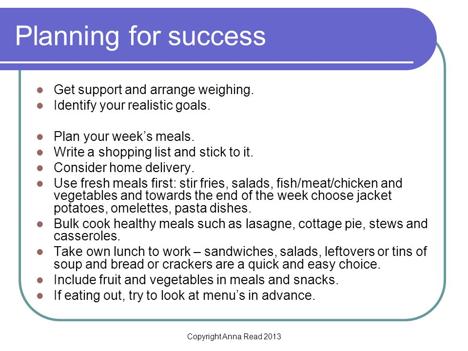 Copyright Anna Read 2013 Planning for success Get support and arrange weighing.
