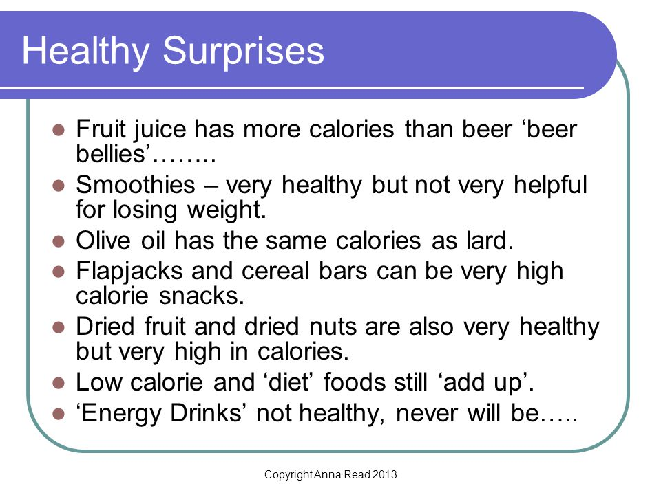 Copyright Anna Read 2013 Healthy Surprises Fruit juice has more calories than beer beer bellies…….. Smoothies – very healthy but not very helpful for