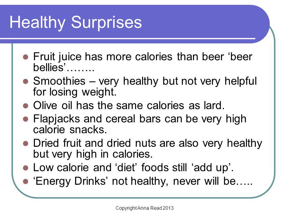 Copyright Anna Read 2013 Healthy Surprises Fruit juice has more calories than beer beer bellies……..