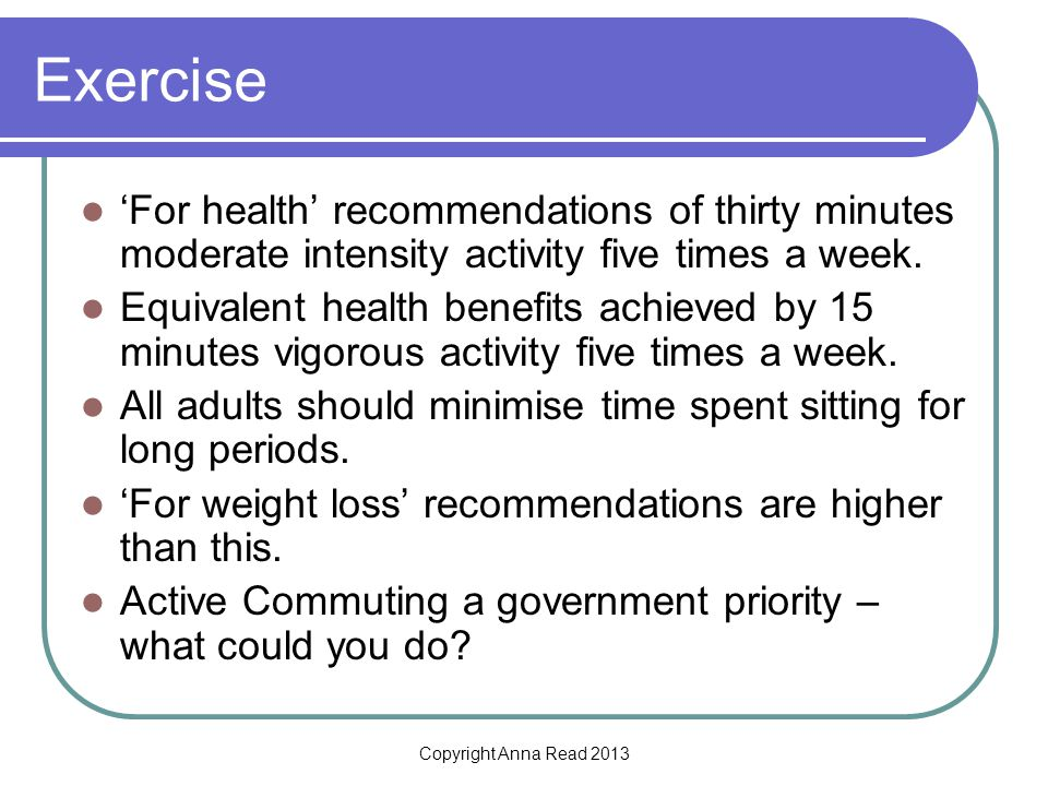 Copyright Anna Read 2013 Exercise For health recommendations of thirty minutes moderate intensity activity five times a week.