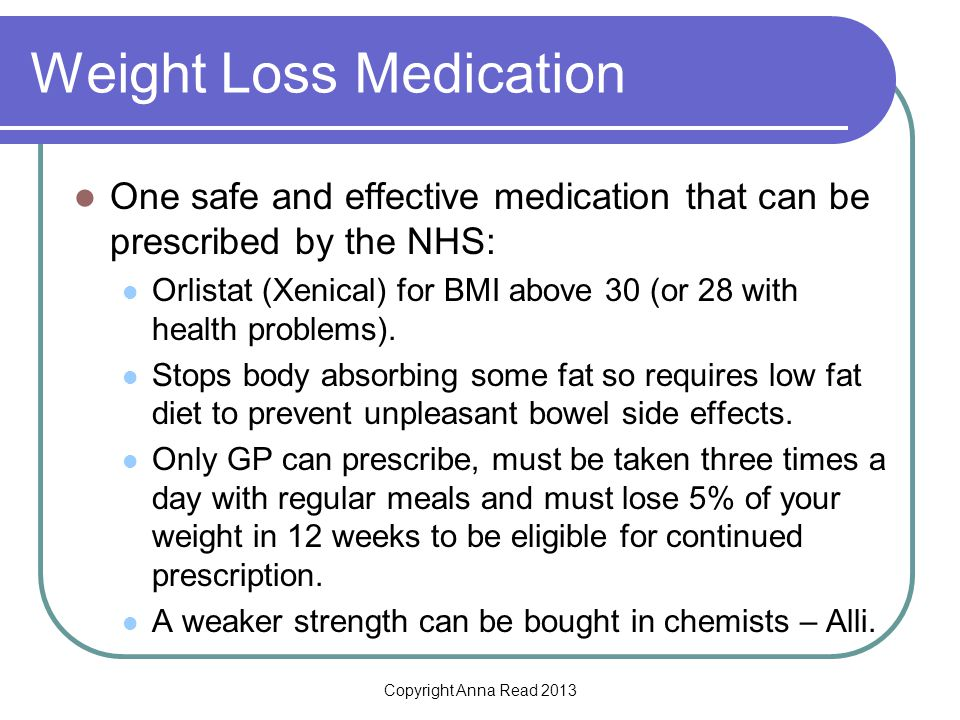 Copyright Anna Read 2013 Weight Loss Medication One safe and effective medication that can be prescribed by the NHS: Orlistat (Xenical) for BMI above 30 (or 28 with health problems).