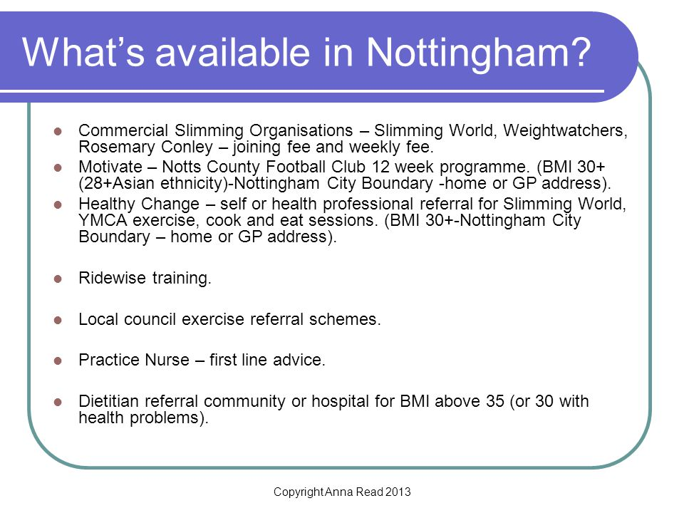 Copyright Anna Read 2013 Whats available in Nottingham? Commercial Slimming Organisations – Slimming World, Weightwatchers, Rosemary Conley – joining