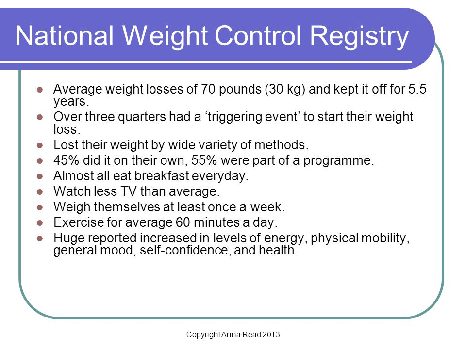 Copyright Anna Read 2013 National Weight Control Registry Average weight losses of 70 pounds (30 kg) and kept it off for 5.5 years.
