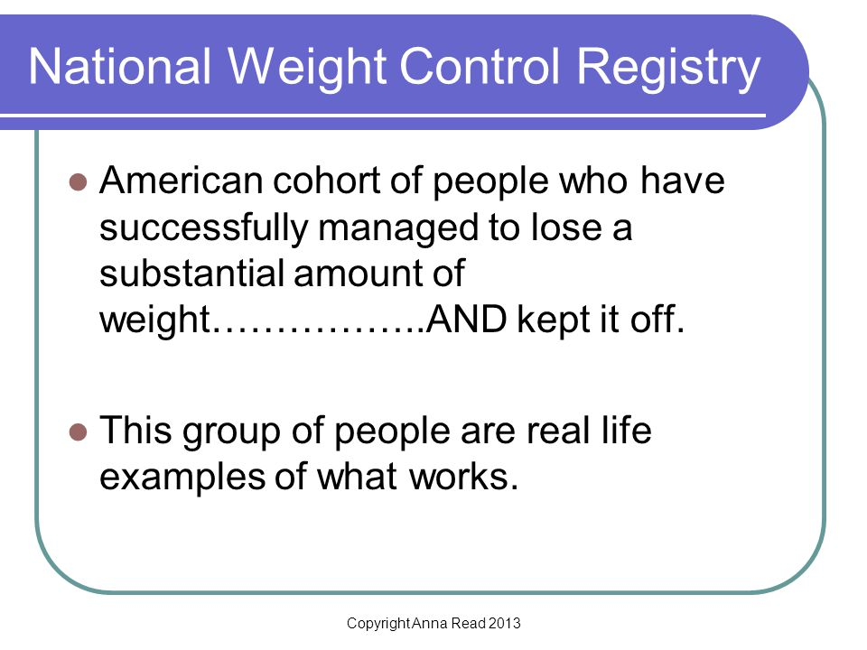 Copyright Anna Read 2013 National Weight Control Registry American cohort of people who have successfully managed to lose a substantial amount of weight……………..AND kept it off.