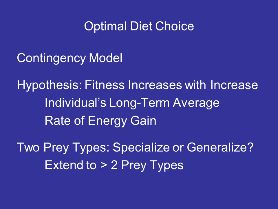 Optimal Diet Choice Contingency Model Hypothesis: Fitness Increases with Increase Individuals Long-Term Average Rate of Energy Gain Two Prey Types: Specialize or Generalize.