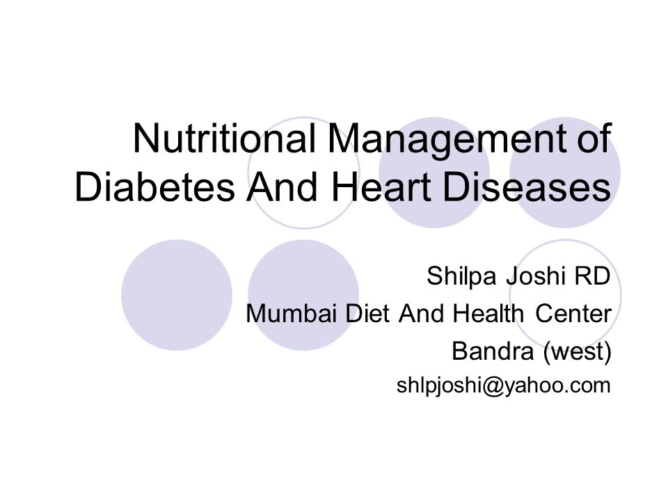 Nutritional Management of Diabetes And Heart Diseases Shilpa Joshi RD Mumbai Diet And Health Center Bandra (west) shlpjoshi@yahoo.com