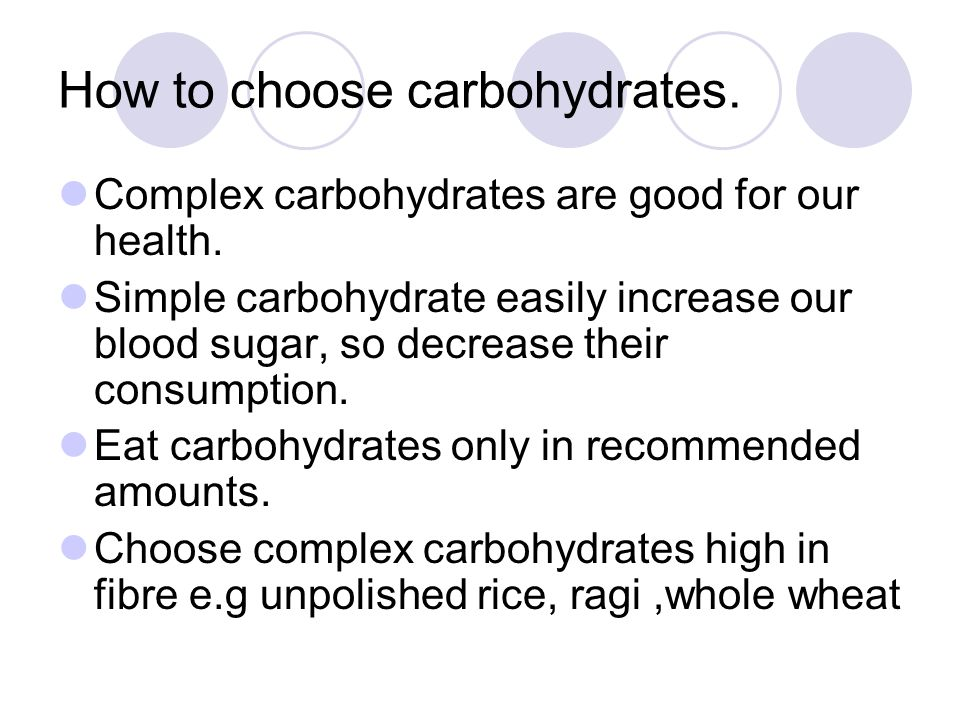 How to choose carbohydrates. Complex carbohydrates are good for our health. Simple carbohydrate easily increase our blood sugar, so decrease their con