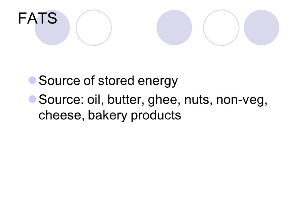 FATS Source of stored energy Source: oil, butter, ghee, nuts, non-veg, cheese, bakery products