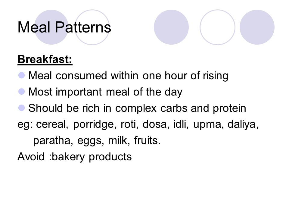 Meal Patterns Breakfast: Meal consumed within one hour of rising Most important meal of the day Should be rich in complex carbs and protein eg: cereal
