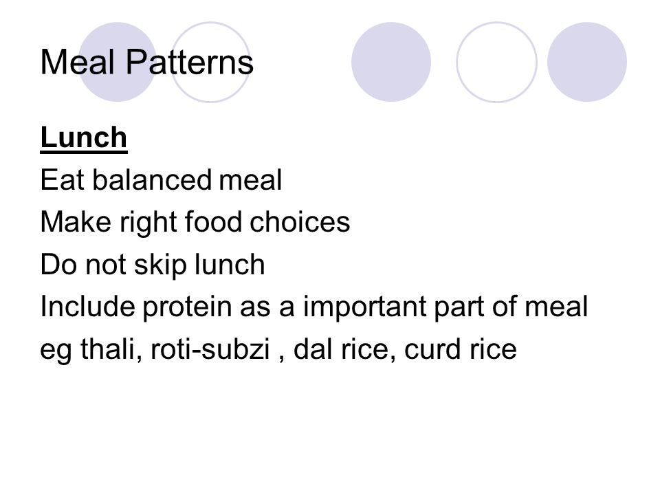 Lunch Eat balanced meal Make right food choices Do not skip lunch Include protein as a important part of meal eg thali, roti-subzi, dal rice, curd ric