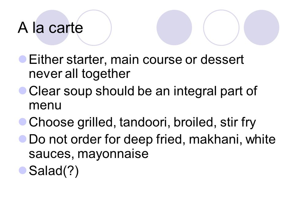 A la carte Either starter, main course or dessert never all together Clear soup should be an integral part of menu Choose grilled, tandoori, broiled,