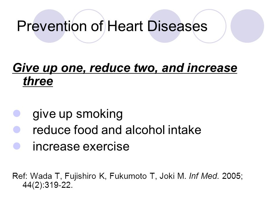 Prevention of Heart Diseases Give up one, reduce two, and increase three give up smoking reduce food and alcohol intake increase exercise Ref: Wada T,