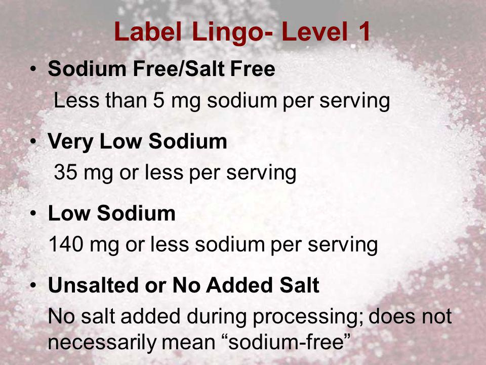 Label Lingo- Level 1 Sodium Free/Salt Free Less than 5 mg sodium per serving Very Low Sodium 35 mg or less per serving Low Sodium 140 mg or less sodium per serving Unsalted or No Added Salt No salt added during processing; does not necessarily mean sodium-free