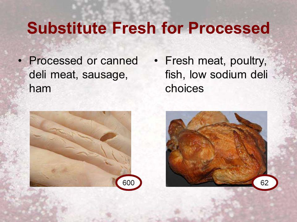 Substitute Fresh for Processed Processed or canned deli meat, sausage, ham Fresh meat, poultry, fish, low sodium deli choices 62600