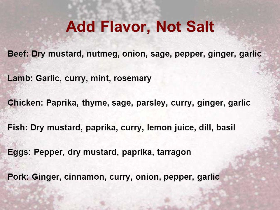 Add Flavor, Not Salt Beef: Dry mustard, nutmeg, onion, sage, pepper, ginger, garlic Lamb: Garlic, curry, mint, rosemary Chicken: Paprika, thyme, sage, parsley, curry, ginger, garlic Fish: Dry mustard, paprika, curry, lemon juice, dill, basil Eggs: Pepper, dry mustard, paprika, tarragon Pork: Ginger, cinnamon, curry, onion, pepper, garlic