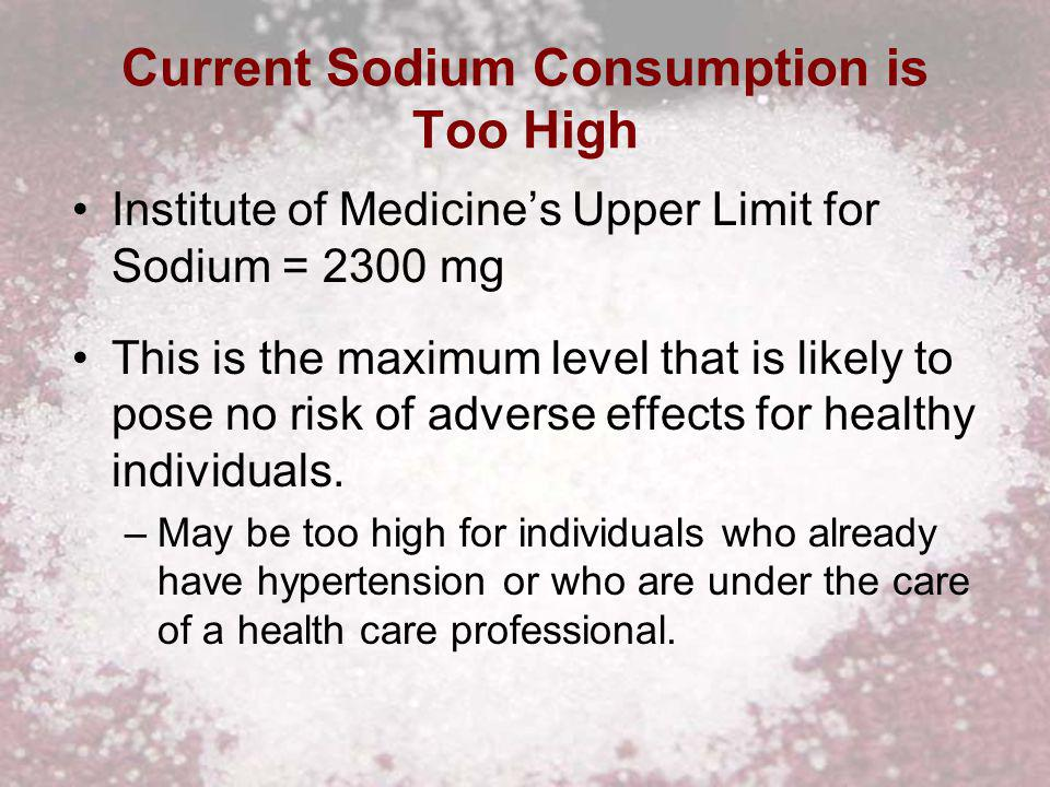 Current Sodium Consumption is Too High Institute of Medicines Upper Limit for Sodium = 2300 mg This is the maximum level that is likely to pose no risk of adverse effects for healthy individuals.