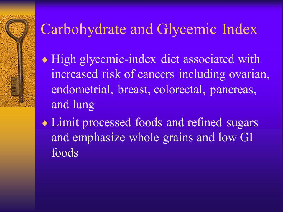 Carbohydrate and Glycemic Index High glycemic-index diet associated with increased risk of cancers including ovarian, endometrial, breast, colorectal, pancreas, and lung Limit processed foods and refined sugars and emphasize whole grains and low GI foods