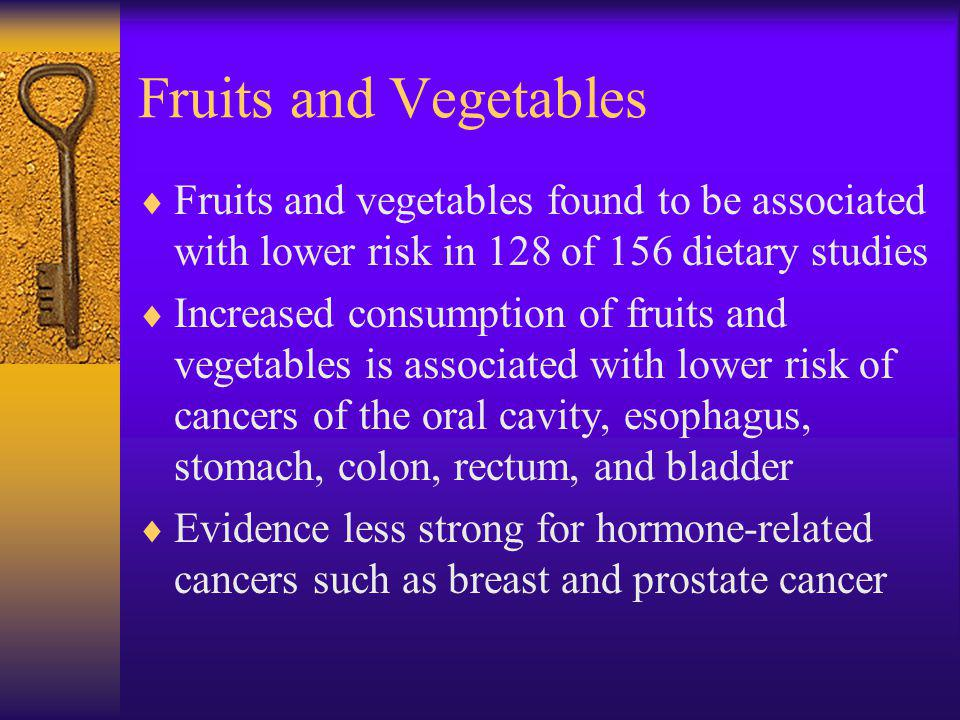 Fruits and Vegetables Fruits and vegetables found to be associated with lower risk in 128 of 156 dietary studies Increased consumption of fruits and vegetables is associated with lower risk of cancers of the oral cavity, esophagus, stomach, colon, rectum, and bladder Evidence less strong for hormone-related cancers such as breast and prostate cancer