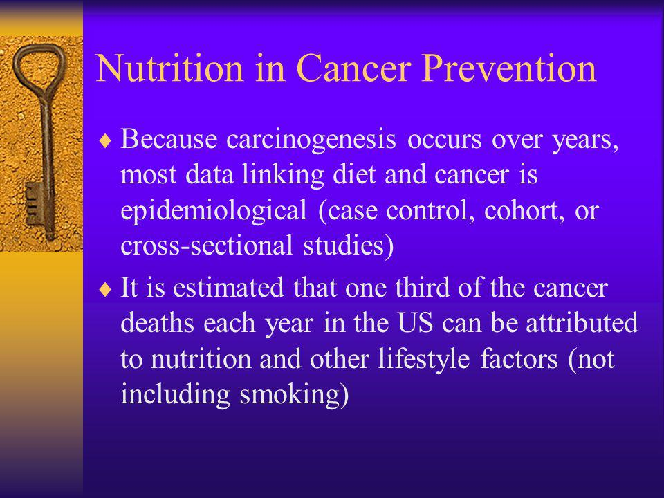 Because carcinogenesis occurs over years, most data linking diet and cancer is epidemiological (case control, cohort, or cross-sectional studies) It is estimated that one third of the cancer deaths each year in the US can be attributed to nutrition and other lifestyle factors (not including smoking)