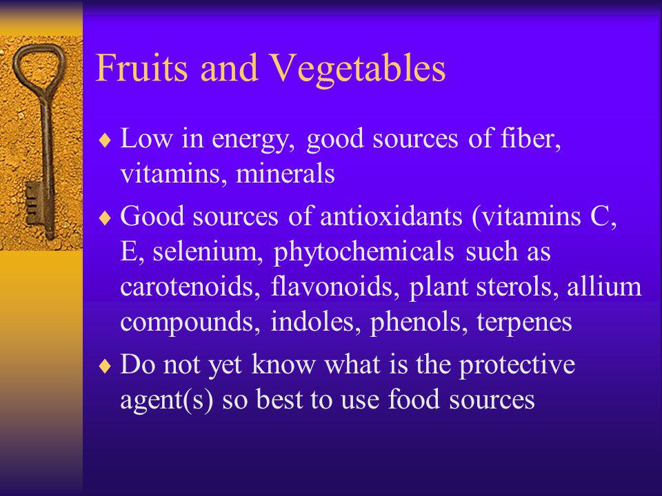 Fruits and Vegetables Low in energy, good sources of fiber, vitamins, minerals Good sources of antioxidants (vitamins C, E, selenium, phytochemicals such as carotenoids, flavonoids, plant sterols, allium compounds, indoles, phenols, terpenes Do not yet know what is the protective agent(s) so best to use food sources
