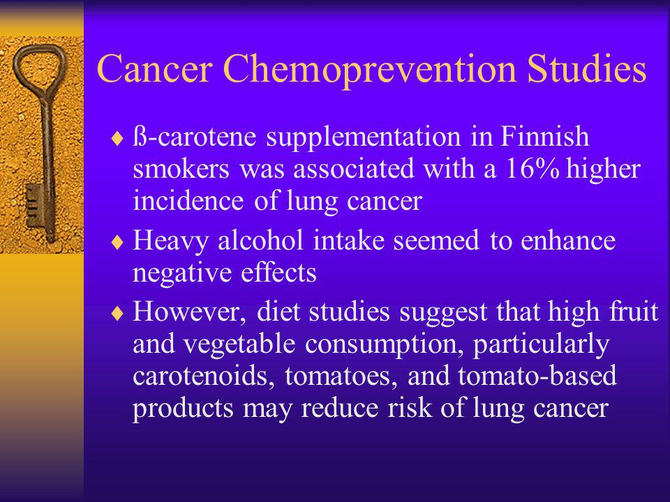 Cancer Chemoprevention Studies ß-carotene supplementation in Finnish smokers was associated with a 16% higher incidence of lung cancer Heavy alcohol intake seemed to enhance negative effects However, diet studies suggest that high fruit and vegetable consumption, particularly carotenoids, tomatoes, and tomato-based products may reduce risk of lung cancer