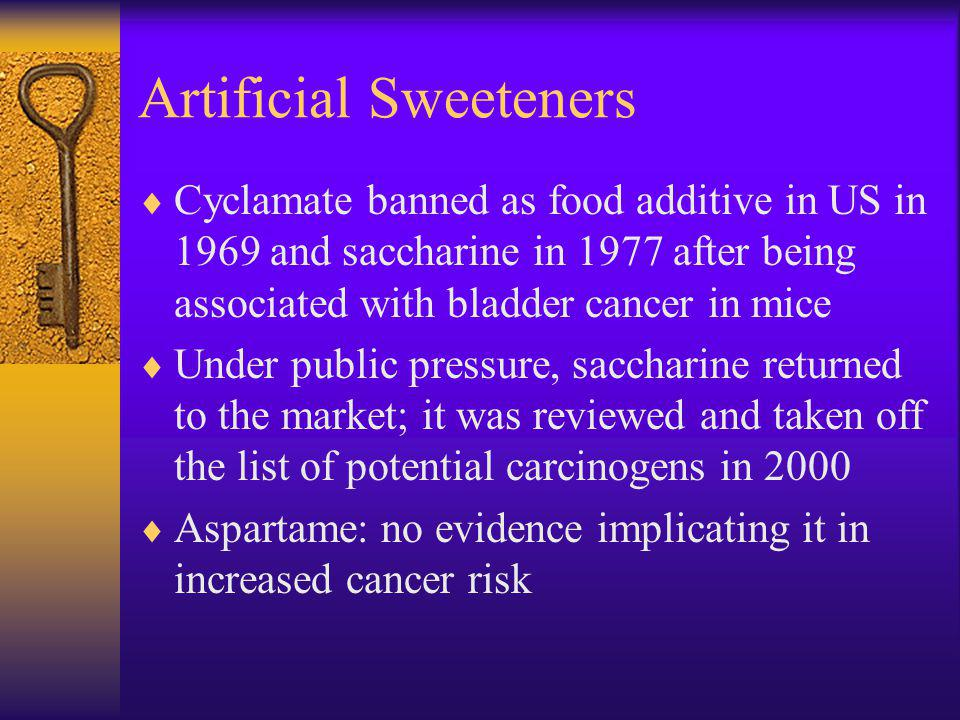 Artificial Sweeteners Cyclamate banned as food additive in US in 1969 and saccharine in 1977 after being associated with bladder cancer in mice Under public pressure, saccharine returned to the market; it was reviewed and taken off the list of potential carcinogens in 2000 Aspartame: no evidence implicating it in increased cancer risk