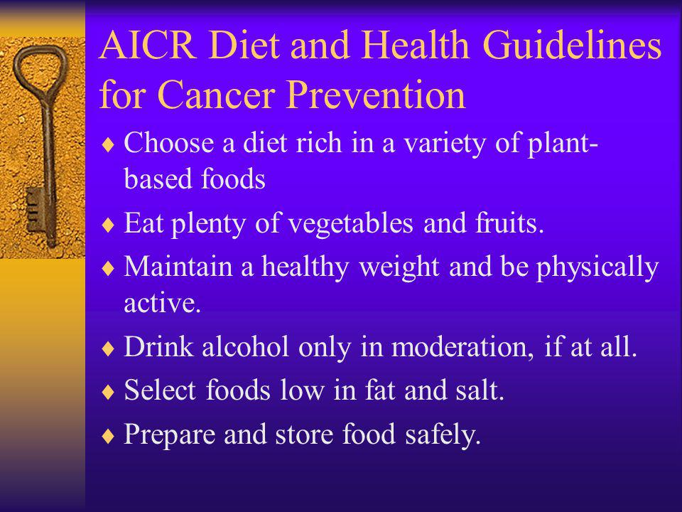 AICR Diet and Health Guidelines for Cancer Prevention Choose a diet rich in a variety of plant- based foods Eat plenty of vegetables and fruits.