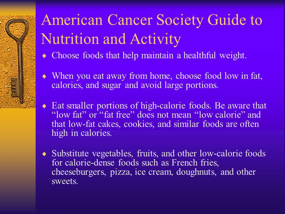 American Cancer Society Guide to Nutrition and Activity Choose foods that help maintain a healthful weight.