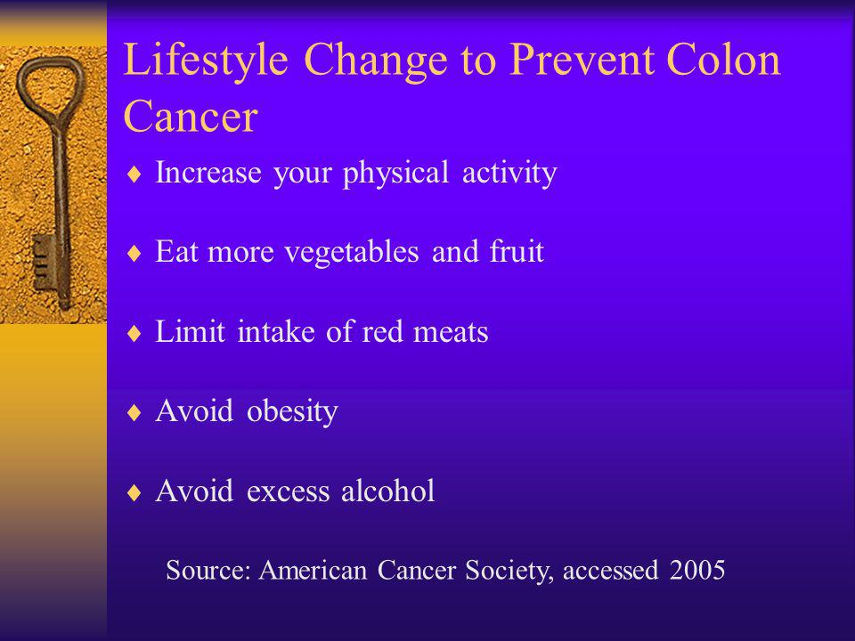Lifestyle Change to Prevent Colon Cancer Increase your physical activity Eat more vegetables and fruit Limit intake of red meats Avoid obesity Avoid excess alcohol Source: American Cancer Society, accessed 2005