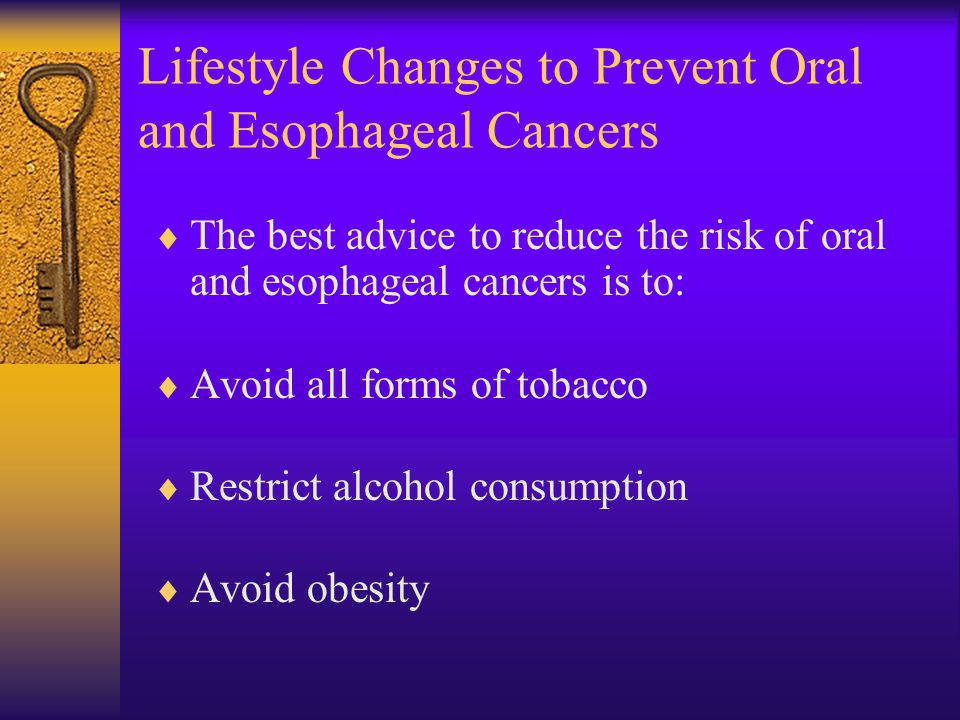 Lifestyle Changes to Prevent Oral and Esophageal Cancers The best advice to reduce the risk of oral and esophageal cancers is to: Avoid all forms of tobacco Restrict alcohol consumption Avoid obesity