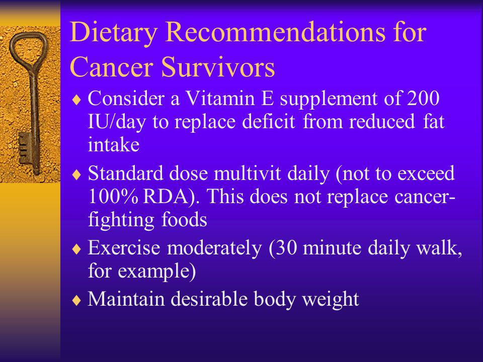 Dietary Recommendations for Cancer Survivors Consider a Vitamin E supplement of 200 IU/day to replace deficit from reduced fat intake Standard dose multivit daily (not to exceed 100% RDA).