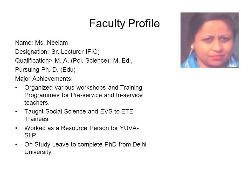 Faculty Profile Name: Ms. Neelam Designation: Sr. Lecturer IFIC) Qualification> M. A. (Pol. Science), M. Ed., Pursuing Ph. D. (Edu) Major Achievements