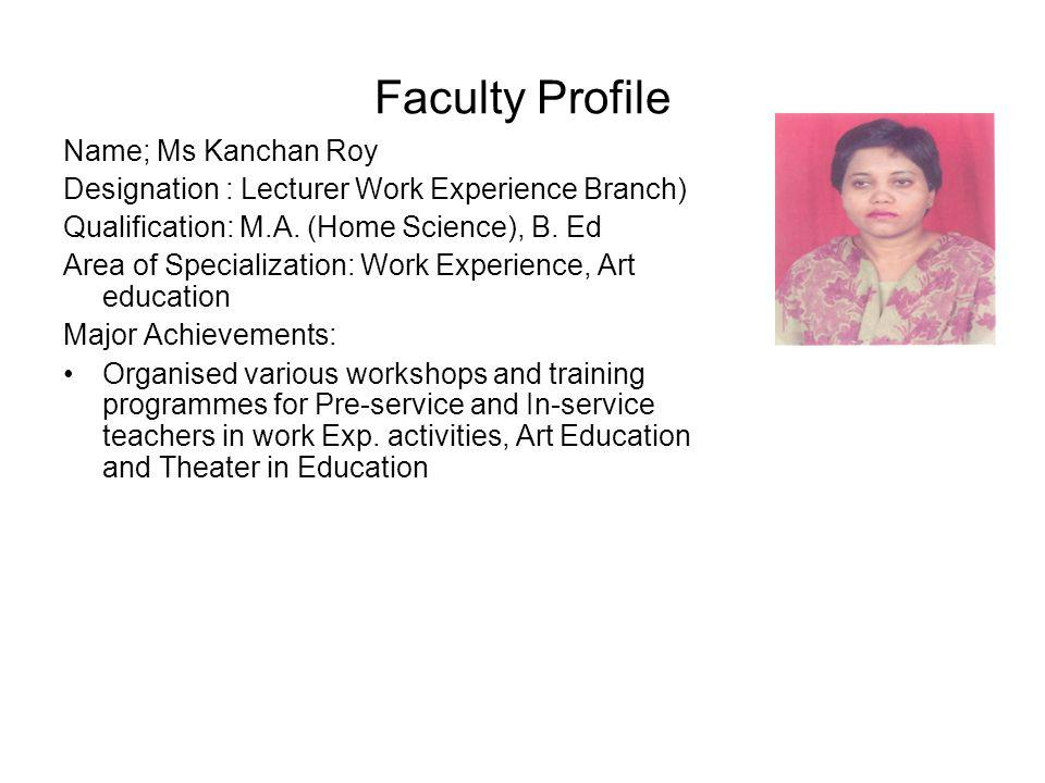 Faculty Profile Name; Ms Kanchan Roy Designation : Lecturer Work Experience Branch) Qualification: M.A. (Home Science), B. Ed Area of Specialization: