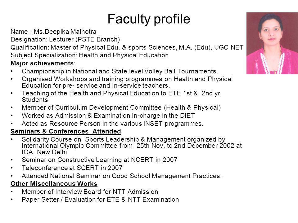 Faculty profile Name : Ms.Deepika Malhotra Designation: Lecturer (PSTE Branch) Qualification: Master of Physical Edu. & sports Sciences, M.A. (Edu), U