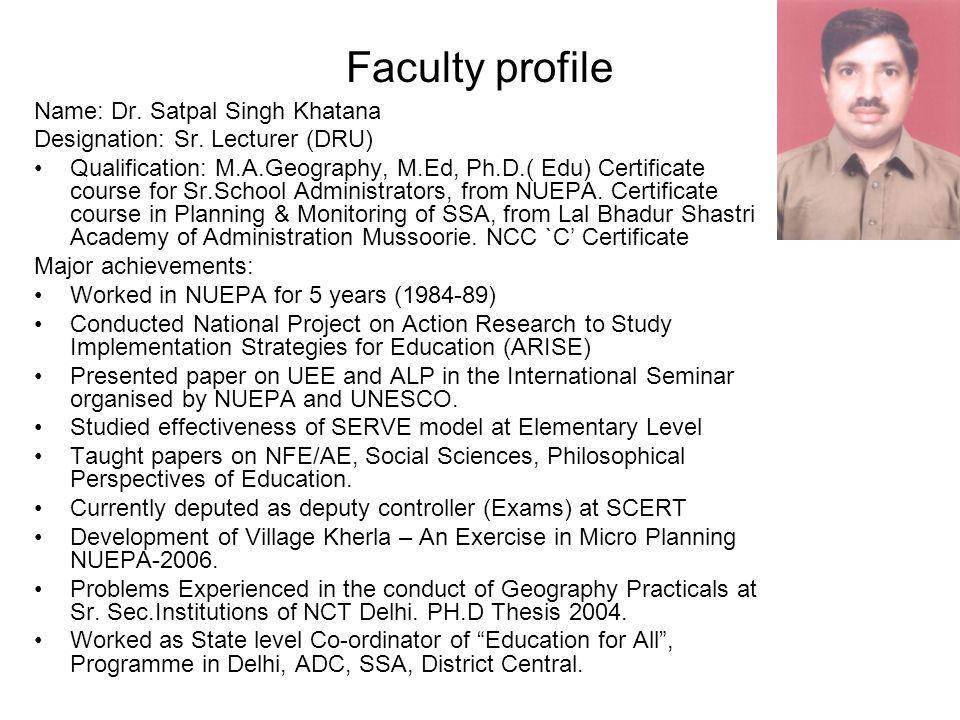 Faculty profile Name: Dr. Satpal Singh Khatana Designation: Sr. Lecturer (DRU) Qualification: M.A.Geography, M.Ed, Ph.D.( Edu) Certificate course for