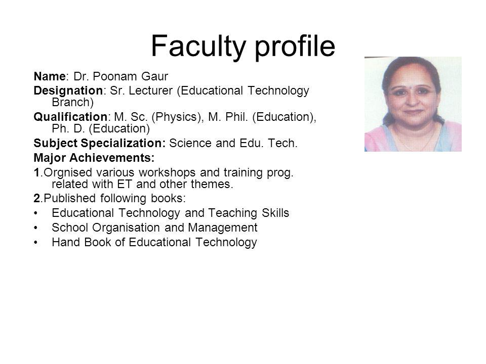 Faculty profile Name: Dr. Poonam Gaur Designation: Sr. Lecturer (Educational Technology Branch) Qualification: M. Sc. (Physics), M. Phil. (Education),