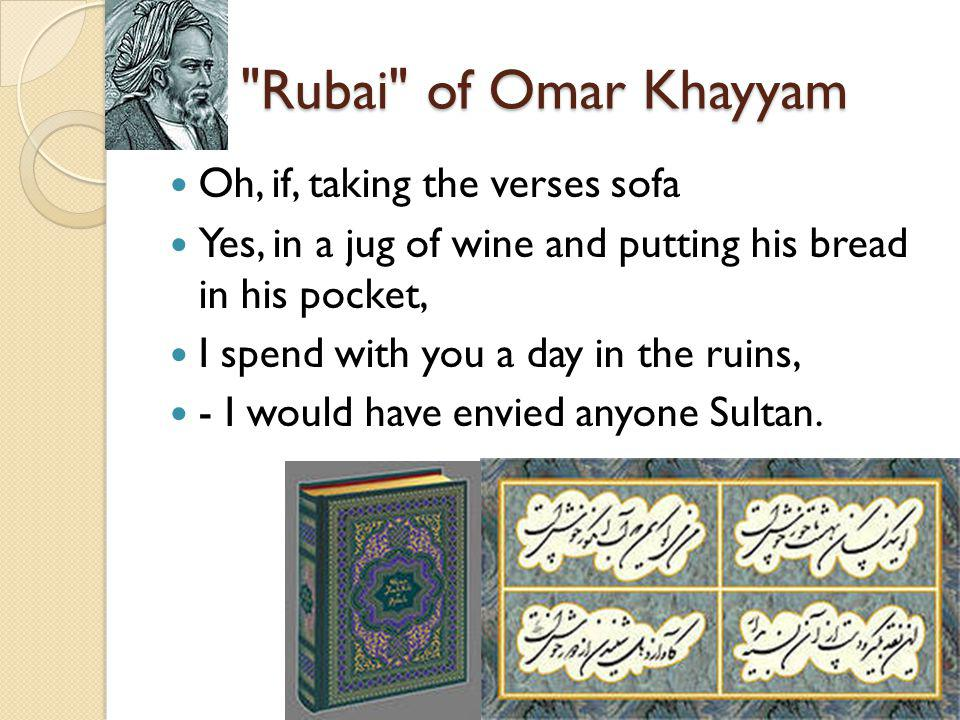 Rubai of Omar Khayyam Oh, if, taking the verses sofa Yes, in a jug of wine and putting his bread in his pocket, I spend with you a day in the ruins, - I would have envied anyone Sultan.