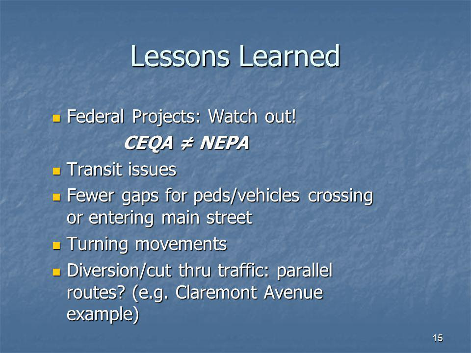 15 Lessons Learned Federal Projects: Watch out! Federal Projects: Watch out! CEQA NEPA Transit issues Transit issues Fewer gaps for peds/vehicles cros