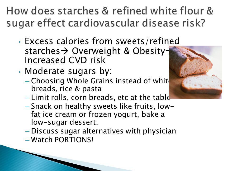 Excess calories from sweets/refined starches Overweight & Obesity Increased CVD risk Moderate sugars by: – Choosing Whole Grains instead of white breads, rice & pasta – Limit rolls, corn breads, etc at the table – Snack on healthy sweets like fruits, low- fat ice cream or frozen yogurt, bake a low-sugar dessert.